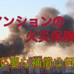 新築マンションの火災保険に必要な補償は?【疑問解消します!】