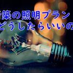 新築の照明プランを考えず任せきりにすると失敗するかも?!