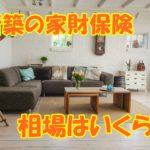 【新築の家財保険の相場】意外と知らない?!本当に必要?!